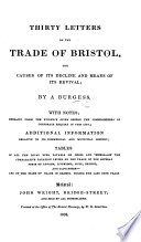 Thirty Letters On The Trade Of Bristol The Causes Of Its Decline And Means Of Its Revival Reprinted From The Bristol Mercury By A Burgess I E J B Kington With Notes Extracts From The Evidence Given Before The Commissioners Of Corporate Enquiry In This City Additional Information Relative To Its Commercial And Municipal History Tables Of All The Local Dues And Of The State Of Trade In Bristol During The Last Nine Years