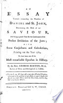 An Essay towards Reconciling the Numbers of Daniel and St  John  determining the birth of our Saviour  and fixing a precise time for the continuance of the present desolation of the Jews  etc
