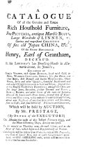 A Catalogue of all the genuine and entire rich household furniture  fine pictures  antique marble busts  large wardrobe of linnen  curious and magnificent collection of fine old Japan China   c  of the Right Honourable Henry  Earl of Grantham  deceas d     Which will be sold by auction  by Mr  Prestage     on Monday the 24th of this instant February 1755  etc