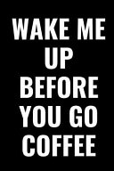 Pdf Wake Me Up Before You Go Coffee: Blank Lined Notebook