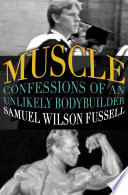 """Muscle: Confessions of an Unlikely Bodybuilder"" by Samuel Wilson Fussell"