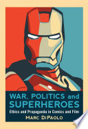 """""""War, Politics and Superheroes: Ethics and Propaganda in Comics and Film"""" by Marc DiPaolo"""