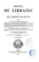 Manuel du libraire et de l'amateur de livres contenant un nouveau dictionnaire bibliographique ... une table en forme de catalogue raisonné ... par Jacques Charles Brunet