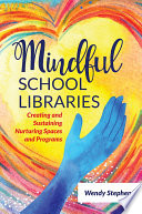 Mindful School Libraries  Creating and Sustaining Nurturing Spaces and Programs