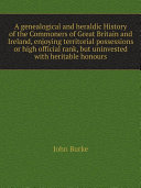 A genealogical and heraldic History of the Commoners of Great Britain and Ireland, enjoying territorial possessions or high official rank, but uninvested with heritable honours [Pdf/ePub] eBook