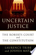 Uncertain Justice  : The Roberts Court and the Constitution