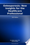 Osteoporosis  New Insights for the Healthcare Professional  2012 Edition