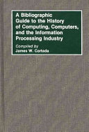 A Bibliographic Guide to the History of Computing  Computers  and the Information Processing Industry