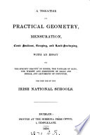 A treatise on practical geometry  mensuration  conic sections  gauging  and land surveying  with an essay on the specific gravity of bodies   c   for the use of the Irish national schools  issued by the Commissioners of national education in Ireland
