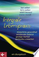 Integrale Lebenspraxis  : Körperliche Gesundheit, emotionale Balance, geistige Klarheit, spirituelles Erwachen. - Ein Übungsbuch