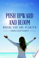 Push Upward And Bloom Where You Are Planted Use Your Talents For The Kingdom Of God