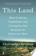 """This Land: How Cowboys, Capitalism, and Corruption are Ruining the American West"" by Christopher Ketcham"