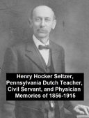 Henry Hocker Seltzer, Pennsylvania Dutch Teacher, Civil Servant, and Physician - Memories of 1856-1915 [Pdf/ePub] eBook