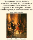 Thrice Greatest Hermes Studies in Hellenistic Theosophy and Gnosis Being a Translation of the Extant Sermons and Fragments of the Trismegistic Literature  with Prolegomena  Commentaries and Notes