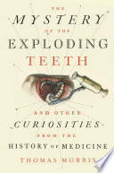 link to The mystery of the exploding teeth : and other curiosities from the history of medicine in the TCC library catalog