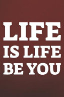 Life Is Life Be You