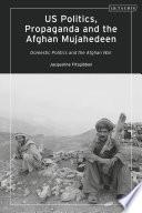 US Politics  Propaganda and the Afghan Mujahedeen  Domestic Politics and the Afghan War