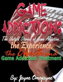 Game Addiction  The Untold Stories of Game Addiction    the Experience  the Effects and Game Addiction Treatment