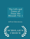 The Life And Times Of Jesus The Messiah Vol I Scholar S Choice Edition