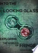 Into the Looking Glass, Exploring the Worlds of Fringe by Sarah Stuart PDF