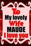 To My Lovely Wife MAUDE I Love You Book