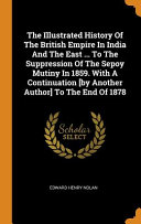 The Illustrated History of the British Empire in India and the East     to the Suppression of the Sepoy Mutiny in 1859  with a Continuation  by Another Author  to the End of 1878