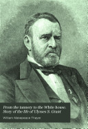 From the tannery to the White house  Story of the life of Ulysses S  Grant