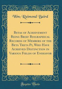 Betas of Achievement Being Brief Biographical Records of Members of the Beta Theta Pi  Who Have Achieved Distinction in Various Fields of Endeavor  Classic Reprint