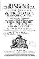 Historia chronologica da esclarecida ordem da SS.Trindade, redempçao de cativos, da provincia de Portugal...