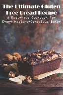 The Ultimate Gluten Free Bread Recipe A Must have Cookbook For Every Healthy conscious Baker