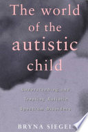 """""""The World of the Autistic Child: Understanding and Treating Autistic Spectrum Disorders"""" by Bryna Siegel"""