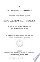 A Classified Catalogue Of Education Works In Use In The United Kingdom And Its Dependencies