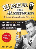 Beer is the Answer...I Don't Remember the Question
