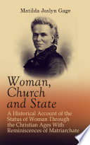 Woman  Church and State  A Historical Account of the Status of Woman Through the Christian Ages With Reminiscences of Matriarchate