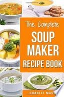Soup Maker Recipe Book  Soup Recipe Book Soup Maker Cookbook Soup Maker Made Easy Soup Maker Cook Books Soup Maker Recipes  Soup Maker Cookery Books Soup Cleanse Soup Recipes Cookbook Book PDF