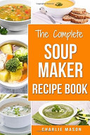 Soup Maker Recipe Book  Soup Recipe Book Soup Maker Cookbook Soup Maker Made Easy Soup Maker Cook Books Soup Maker Recipes  Soup Maker Cookery Books Soup Cleanse Soup Recipes Cookbook