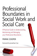 """""""Professional Boundaries in Social Work and Social Care: A Practical Guide to Understanding, Maintaining and Managing Your Professional Boundaries"""" by Frank Cooper"""