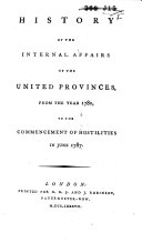 History of the Internal Affairs of the United Provinces, from the Year 1780, to the Commencement of Hostilities in June 1787