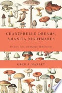 """Chanterelle Dreams, Amanita Nightmares: The Love, Lore, and Mystique of Mushrooms"" by Greg Marley"