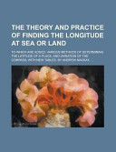 The Theory and Practice of Finding the Longitude at Sea Or Land  to Which Are Added  Various Methods of Determining the Latitude of a Place  and Varia