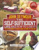 """The Self-Sufficient Life and How to Live It: The Complete Back-to-Basics Guide"" by John Seymour, Alice Waters"