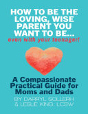 How to Be the Loving  Wise Parent You Want to Be   Even With Your Teenager   A Compassionate  Practical Guide for Moms and Dads