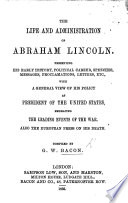 The Life and Administration of Abraham Lincoln  Etc