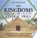The Kingdoms of Central Africa   History of the Ancient World   Children s History Books