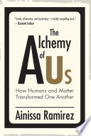 """The Alchemy of Us: How Humans and Matter Transformed One Another"" by Ainissa Ramirez"