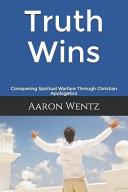 Truth Wins  Conquering Spiritual Warfare Through Christian Apologetics Book
