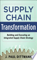 Supply Chain Transformation: Building and Executing an Integrated Supply Chain Strategy