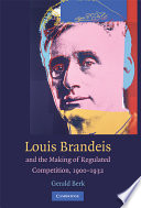 Louis D  Brandeis and the Making of Regulated Competition  1900 1932