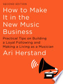 """How To Make It in the New Music Business: Practical Tips on Building a Loyal Following and Making a Living as a Musician (Second Edition)"" by Ari Herstand"