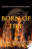 Born Of Fire  The Prelude to The Prosperine Series